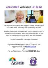 VOLUNTEER WITH OUR HELPLINE poster, We provide information and support to help put people in touch with local voluntary and community services.  Based in Stevenage, our Helpline is looking for volunteers to help with administration tasks and follow up calls, so you need to have good computer skills and calm manner.  You will receive full training and support  If you would like to find out more about our opportunities visit POhWER.net  OR For an Application Form call 0300 123 4044